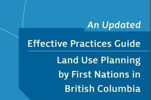 Now available! Effective Practices Guide – Land Use Planning by First Nations in British Columbia